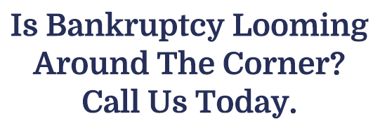 Is Bankruptcy Looming Around The Corner? Call Us Today.